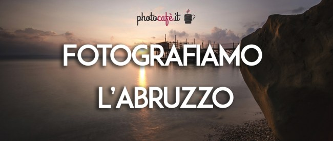 Fotografiamo l'Abruzzo: alla scoperta di questa regione