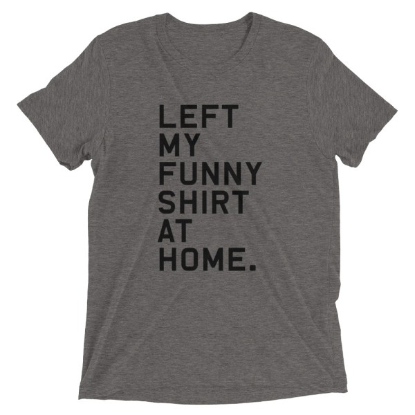 Left My Funny Shirt At Home