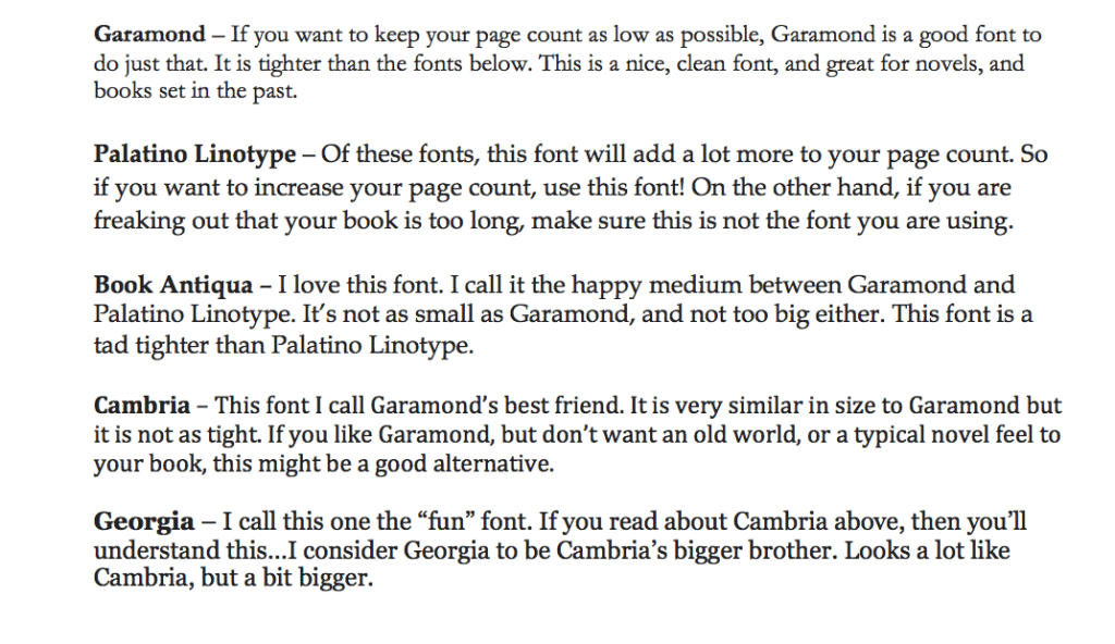 "Garamond – If you want to keep your page count as low as possible, Garamond is a good font to do just that. It is tighter than the fonts below. This is a nice, clean font, and great for novels, and books set in the past.  Palatino Linotype – Of these fonts, this font will add a lot more to your page count. So if you want to increase your page count, use this font! On the other hand, if you are freaking out that your book is too long, make sure this is not the font you are using.  Book Antiqua – I love this font. I call it the happy medium between Garamond and Palatino Linotype. It's not as small as Garamond, and not too big either. This font is a tad tighter than Palatino Linotype.  Cambria – This font I call Garamond's best friend. It is very similar in size to Garamond but it is not as tight. If you like Garamond, but don't want an old world, or a typical novel feel to your book, this might be a good alternative.  Georgia – I call this one the ""fun"" font. If you read about Cambria above, then you'll understand this…I consider Georgia to be Cambria's bigger brother. Looks a lot like Cambria, but a bit bigger."
