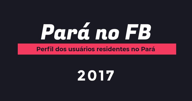 Pará no Facebook – Perfil dos usuários 2017