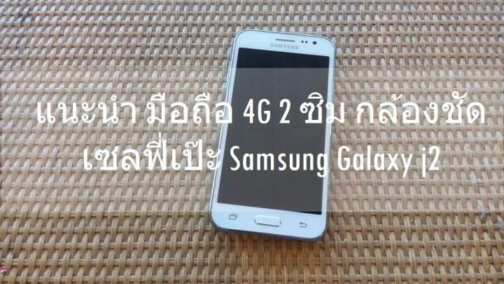 แนะนำมือถือ 4G 2 ซิม สุดคุ้ม กล้องชัด เซลฟี่เป๊ะ Samsung Galaxy J2