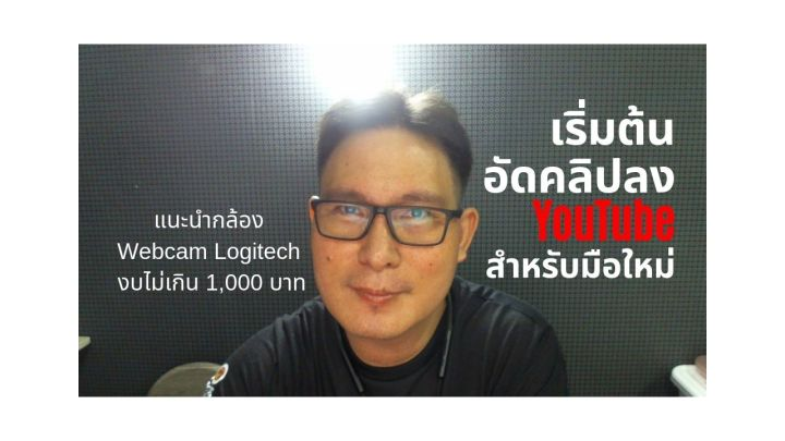 มือใหม่ เริ่มต้นทำวีดีโอบน YouTube หรือ Live Facebook แนะนำกล้อง WebCam Logitech ถ่าย HD เริ่มต้นไม่เกิน 1,000 บาท