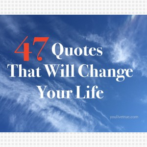 Quotes Change Your Life Unique 47 Quotes That Will Change Your Life  Live True