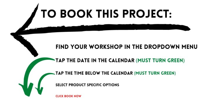To book this project: 1. Find your workshop in the dropdown menu. 2. tap the date in the calendar (Must turn green). 3 Tap the time below the calendar (Must turn green). 4. Select product specific options. 5. Click book now.