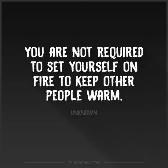 You Are Not Required To Set Yourself On Fire To Keep Other People