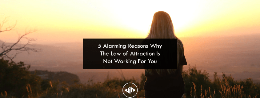 5 Alarming Reasons Why The Law of Attraction Is Not Working For You