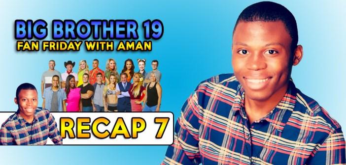 #BB19 Fan Friday:  Aman's Recap 7!