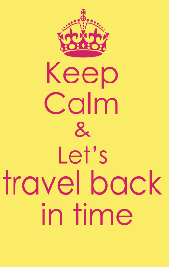 Keep Calm & Let's Travel Back in Time!