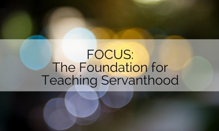FOCUS Part 1: The Foundation for Teaching Servanthood