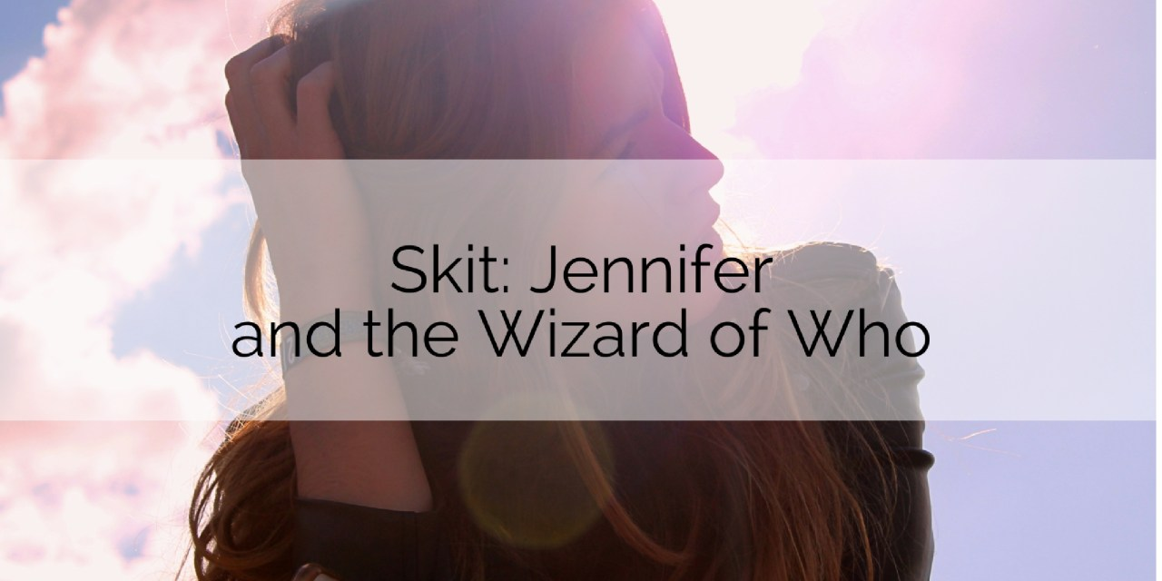 Skit: Jennifer and the Wizard of Who