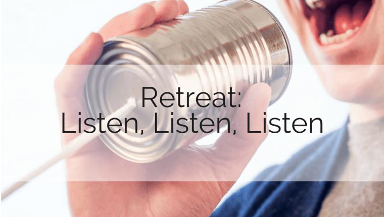 Retreat: Listen, Listen, Listen
