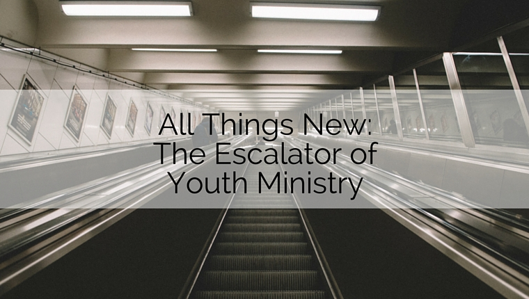 All Things New: The Escalator of Youth Ministry