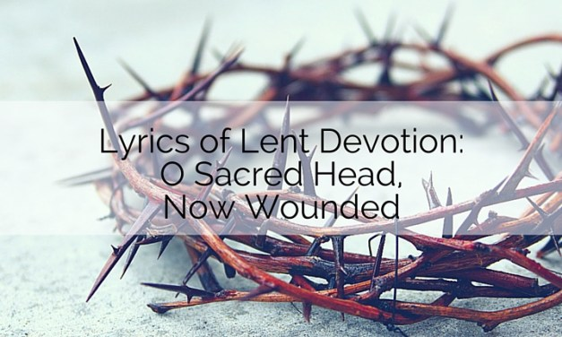 Lyrics of Lent Devotion: O Sacred Head, Now Wounded