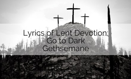 Lyrics of Lent Devotion: Go to Dark Gethsemane