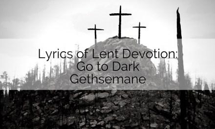 Lyrics of Lent Devotion: Go to Dark Gethsemane