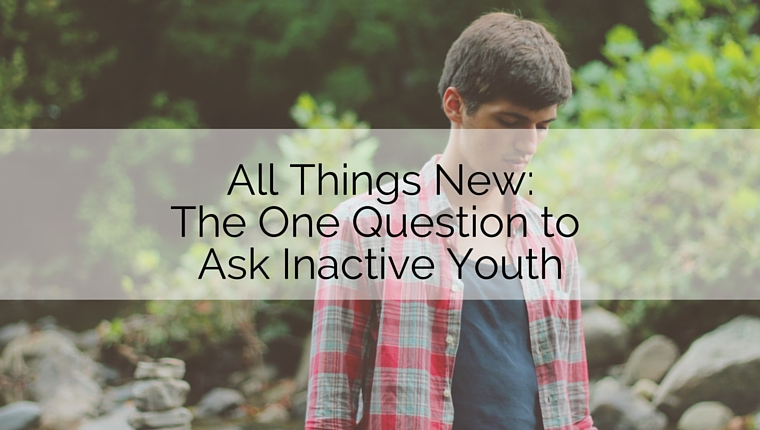 All Things New: The One Question to Ask Inactive Youth