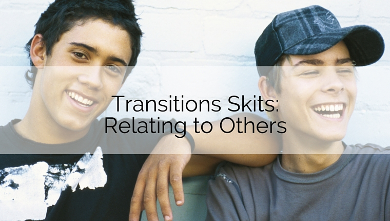 Transitions Skits: Relating to Others
