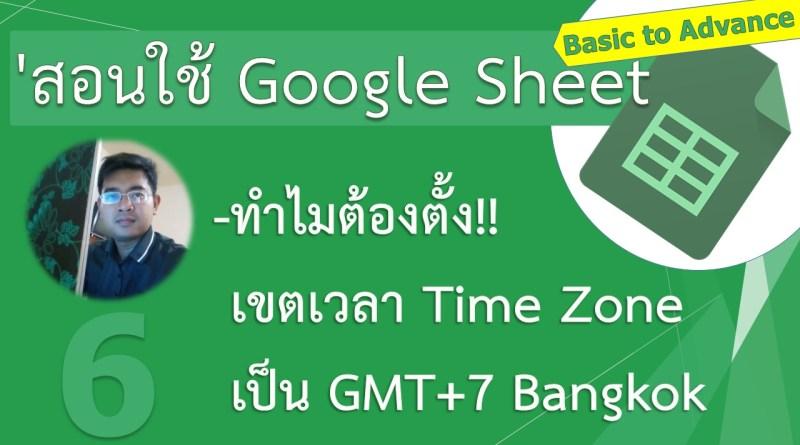 สอนใช้ google sheet เป็นเร็ว ตอนที่ 6 | ตั้งเขตเวลาไปเพื่ออะไร? ใน Google sheet ด้วย (GMT+7 Bangkok)