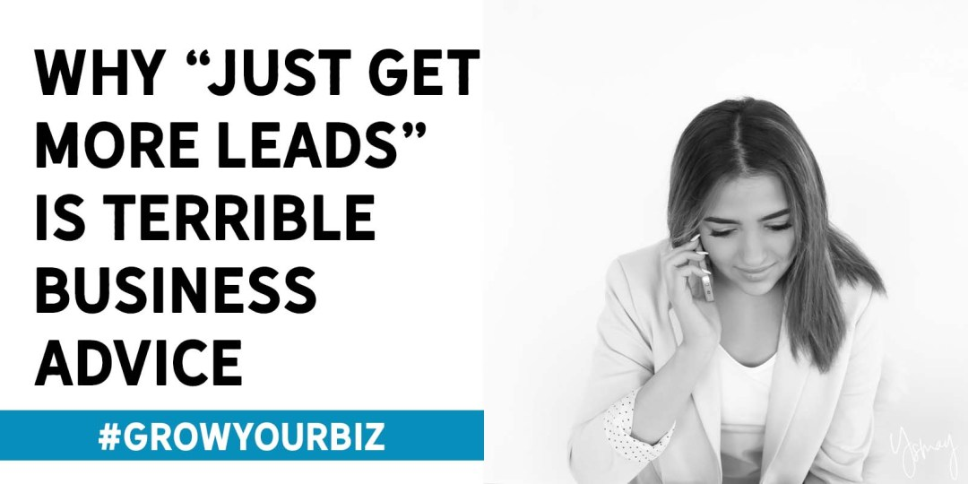 "Why ""just get more leads"" is terrible business advice"