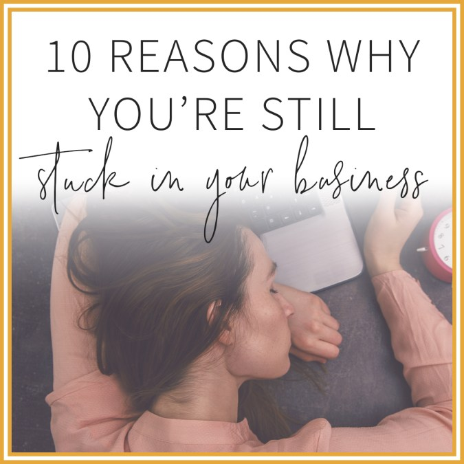 10 Reasons Why You're Stuck In Your Business