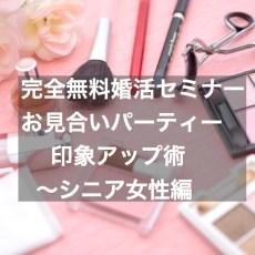 完全無料婚活セミナー! お見合いパーティー印象アップ術~シニア女性編)