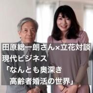 【現代ビジネス】田原総一朗さん×立花対談:「なんとも奥深き高齢者婚活の世界」