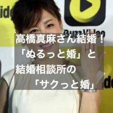 高橋真麻さん結婚!「ぬるっと婚」と結婚相談所の「サクっと婚」