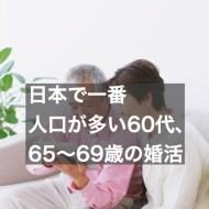 日本で一番人口が多い60代、65歳~69歳の婚活