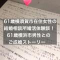 61歳横須賀市在住女性の結婚相談所で婚活体験談~61歳横浜市男性とご成婚ストーリー