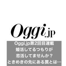 oggi.jp婚活連載第二回目:婚活しているつもりが恋活してませんか?「ときめき」を求める先にある罠とは…