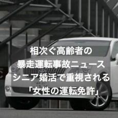 相次ぐ高齢者の暴走運転事故~シニア婚活で重視される「女性の運転免許」