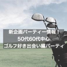 8月新企画!50代60代シニア婚活パーティー!ゴルフ好き出会い編パーティー@銀座