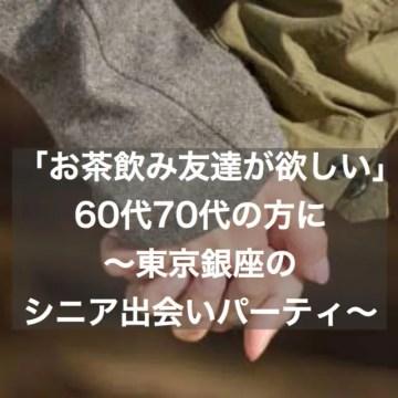「お茶飲み友達が欲しい」60代・70代の方に~東京・銀座シニア出会いパーティー