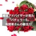 婚活アドバイザーが見た「バチェラー3」岩間恵さんの婚活力