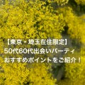 【東京・埼玉在住限定】50代60代出会いパーティー