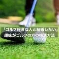 「ゴルフ好きな人と結婚したい」趣味がゴルフの方の婚活方法