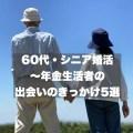 60代・シニア婚活~年金生活者の出会いのきっかけ5選