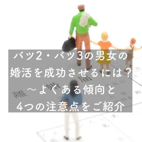 バツ2・バツ3の男女の婚活を成功させるには?~よくある傾向と4つの注意点をご紹介