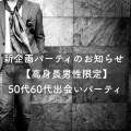 新企画のお知らせ!【高身長男性との出会い】50代60代お見合いパーティー@銀座