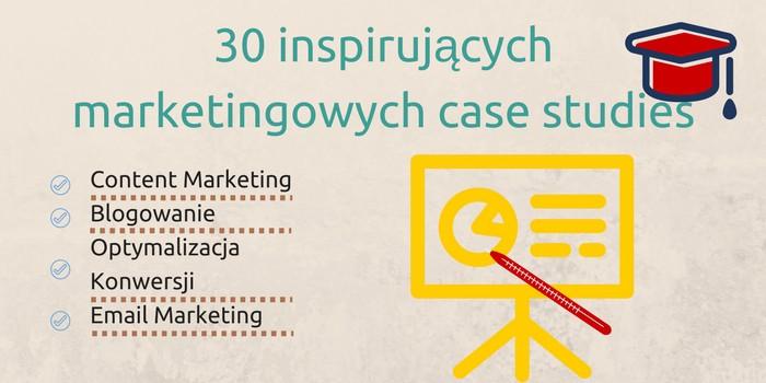 30 Inspirujących Marketingowych Case Studies (content marketing, blogowanie, optymalizacja konwersji, e-mail marketing)