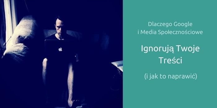 Dlaczego Google i Media Społecznościowe Ignorują Twoje Treści (i jak to naprawić)