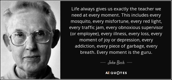 quote-life-always-gives-us-exactly-the-teacher-we-need-at-every-moment-this-includes-every-joko-beck-38-85-39