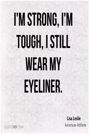 I am strong i am tough i still wear my eyeliner
