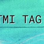 TMI Tag! Get to know me