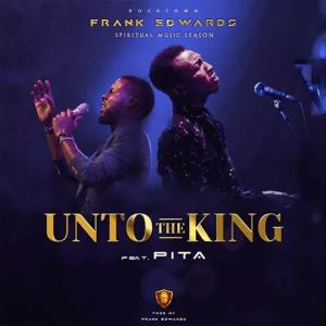 frank edwards Unto the king featuring pita