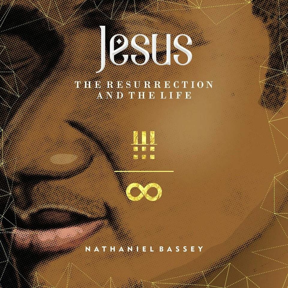 Jesus the resurrection and the life-nathaniel bassey.jpg