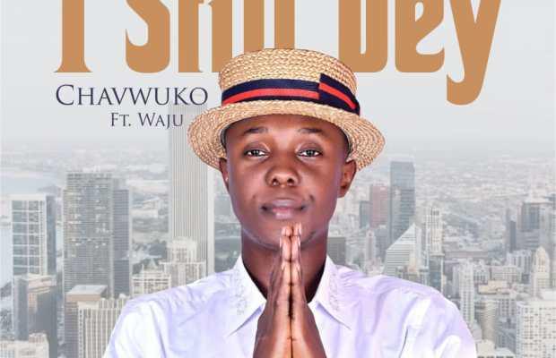 I Still Dey - Chavwuko ft. Waju