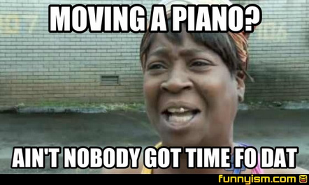 Moving a piano aint nobody got time for that