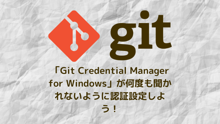 【Git】「Git Credential Manager for Windows」が何度も聞かれないように認証設定しよう!