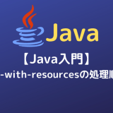 【Java入門】try-with-resourcesの処理順序